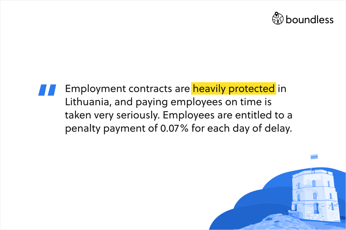 Employment contracts are heavily protected in Lithuania, and paying employees on time is taken very seriously. Employees are entitled to a penalty payment of 0.07% for each day of delay.