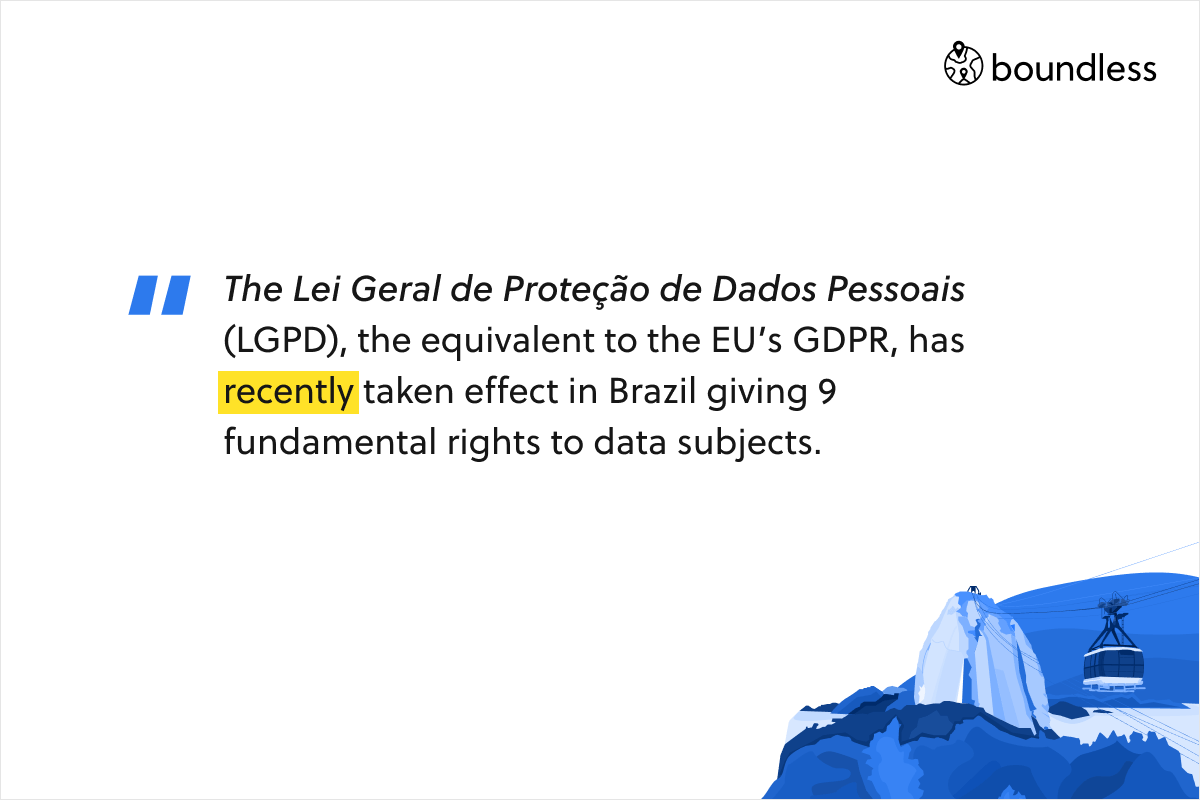 The Lei Geral de Proteção de Dados Pessoais (LGPD), the equivalent to the EU's GDPR, has recently taken effect in Brazil giving 9 fundamental rights to data subjects.