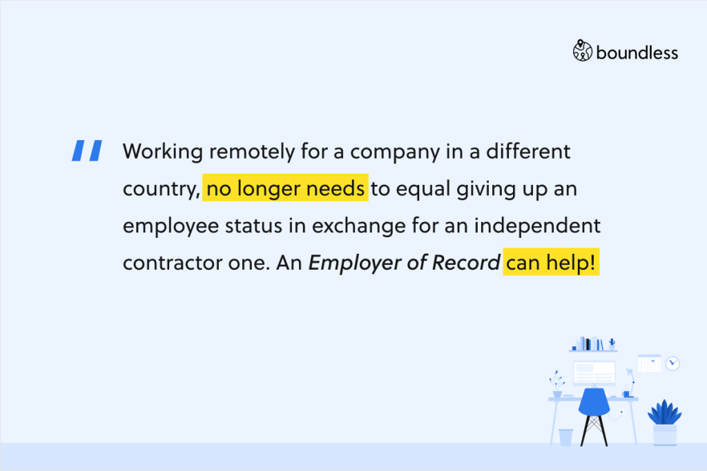 Working remotely for a company in a different country, no longer needs to equal giving up an employee status in exchange for an independent contractor one. An Employer of Record can help!