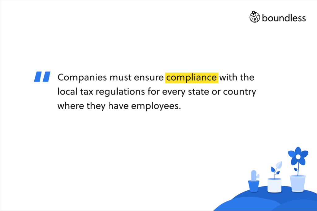 Companies must ensure compliance with the local tax regulations for every state or country where they have employees.