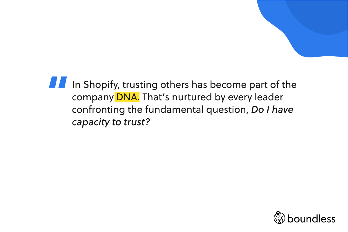 In Shopify, trusting others has become part of the company DNA. That's nurtured by every leader confronting the fundamental question, Do I have capacity to trust?