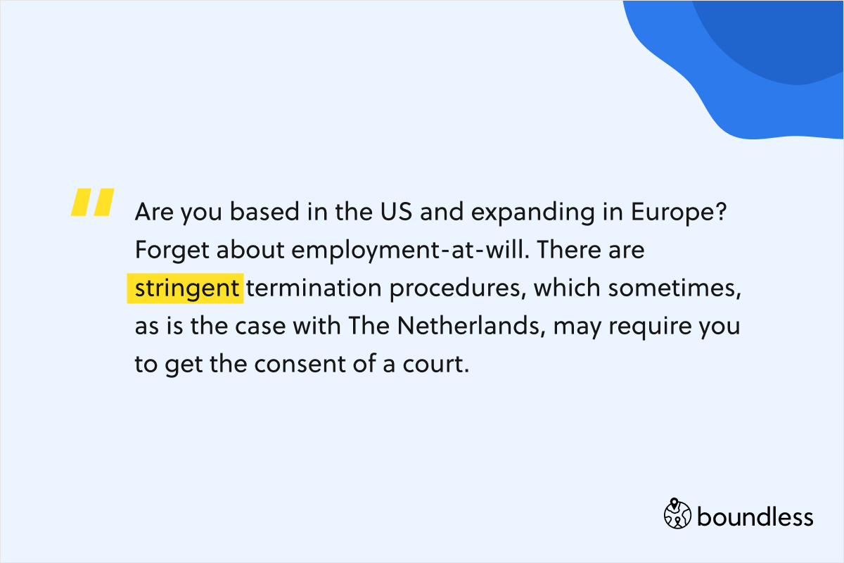 Are you based in the US and expanding in Europe? Forget about employment-at-will. There are stringent termination procedures, which sometimes, as is the case with The Netherlands, may require you to get the consent of a court.