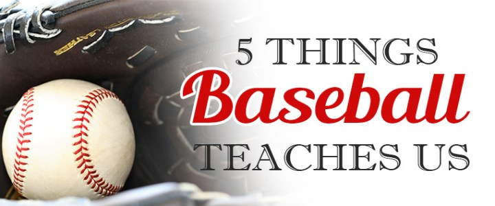 Five Things Baseball Teaches Us About Life