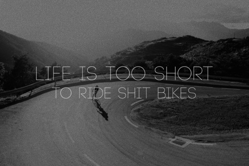 life is too short to ride shitty bikes