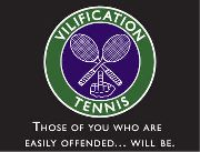 Vilification Tennis: Those of you who are easily offended... will be.