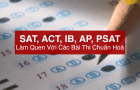 Làm quen với các bài thi chuẩn hoá: SAT, ACT, PSAT, AP, IB