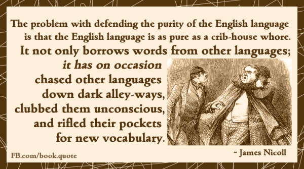 The problem with defending the purity of the English language is that English is about as pure as a cribhouse whore. We don't just borrow words; on occasion, English has pursued other languages down alleyways to beat them unconscious and riffle their pockets for new vocabulary