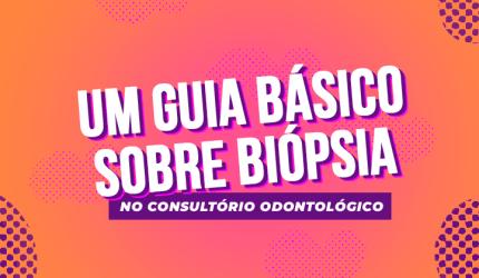 Biópsia na clínica odontológica: o que você precisa saber