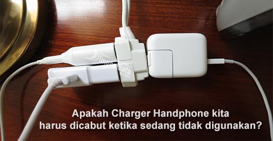 Apakah Charger Handphone kita harus dicabut ketika sedang tidak digunakan?