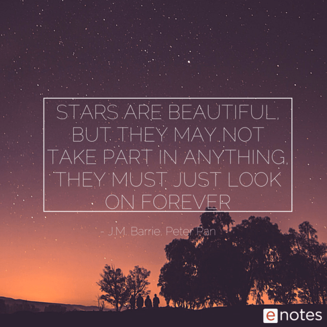 """""""Stars are beautiful, but they may not take part in anything, they must just look on forever."""" ― J.M. Barrie, Peter Pan"""