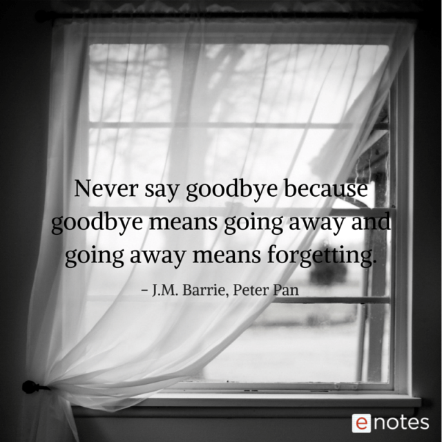 """""""Never say goodbye because goodbye means going away and going away means forgetting."""" ― J.M. Barrie, Peter Pan"""