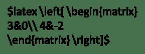 latex \left[ \begin{matrix} 3&0\\ 4&-2 \end{matrix} \right]