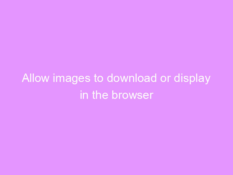 Allow images to download or display in the browser