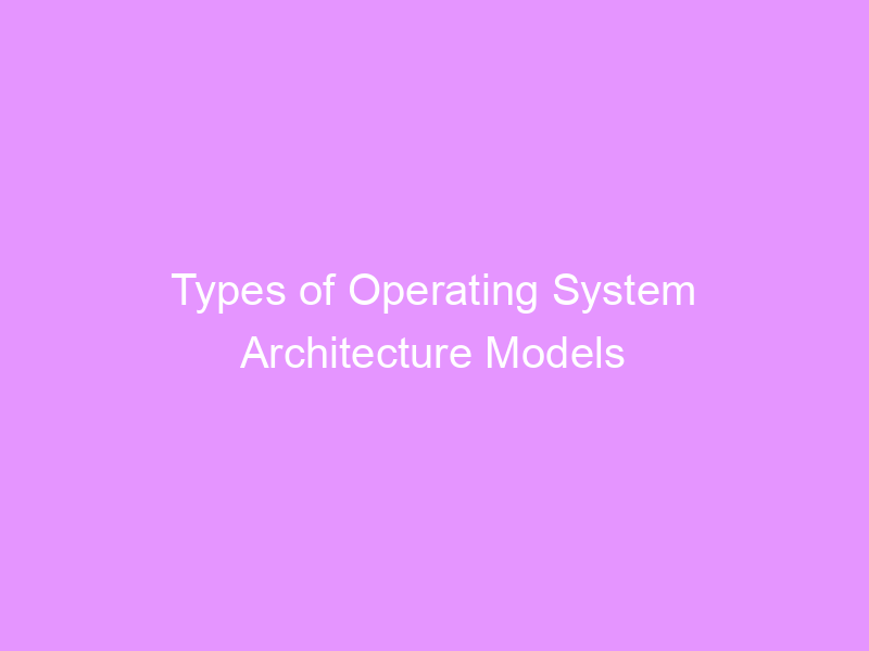 Types of Operating System Architecture Models