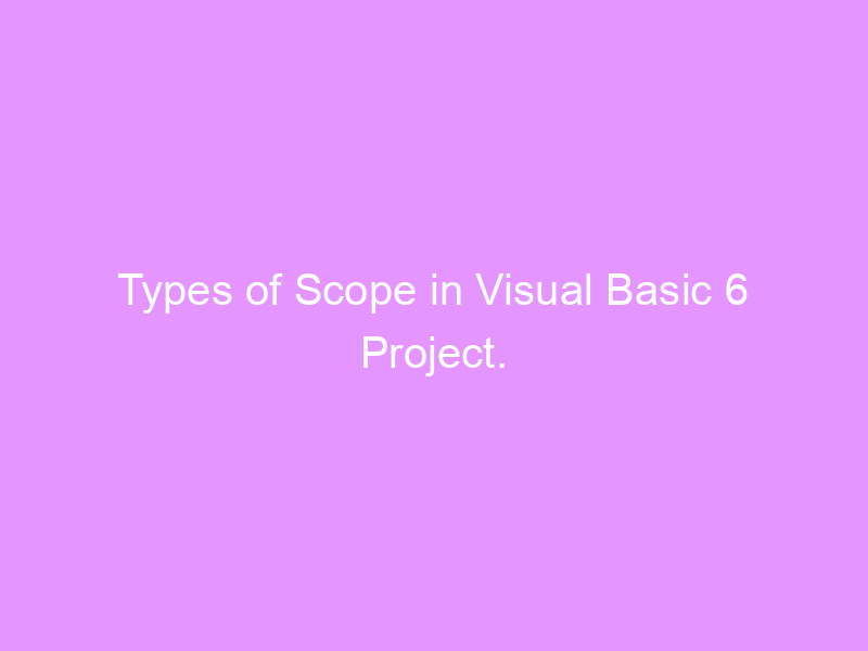 Types of Scope in Visual Basic 6 Project.
