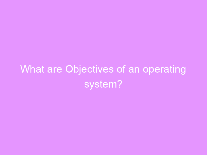 What are Objectives of an operating system?