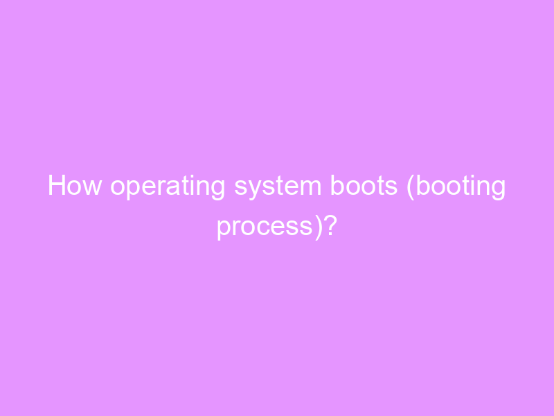 How operating system boots (booting process)?