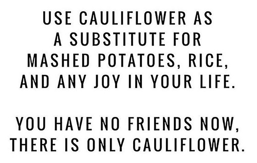 """""""Use Cauliflower as a substitute for mashed potatoes, rice, and any joy in your life. You have no friends now. There is only cauliflower."""""""