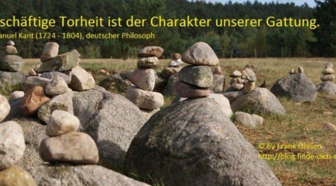 Geschäftige Torheit ist der Charakter unserer Gattung. Immanuel Kant