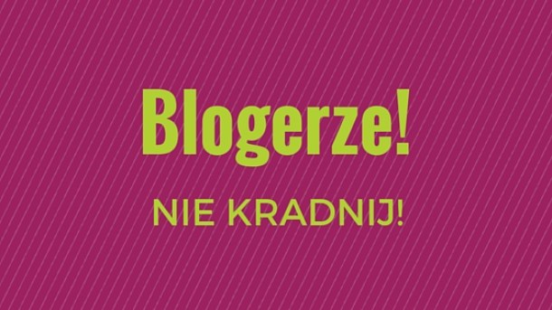 Blogerze, nie kradnij