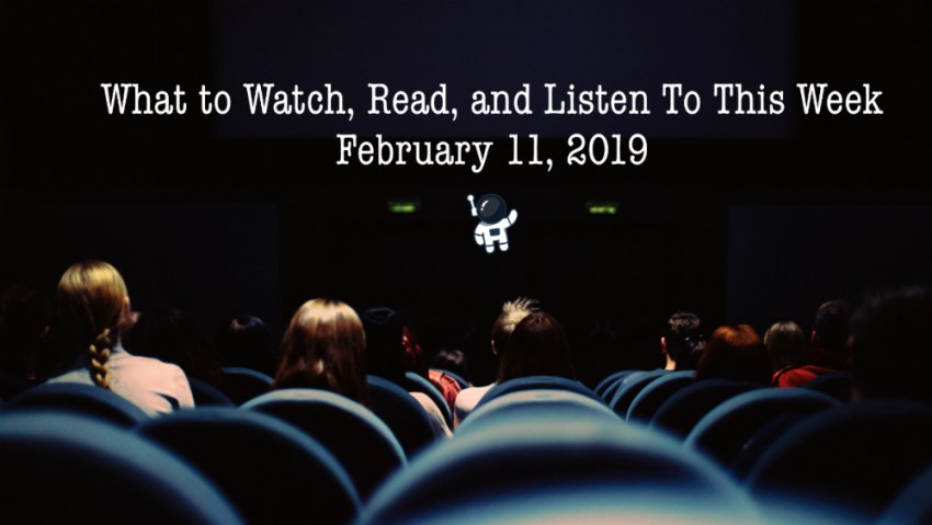 what to watch read and listen to this week February 11th, 2019