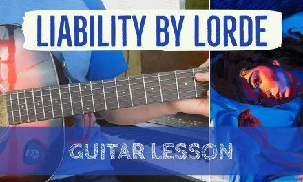 Liability by Lorde – Guitar Tutorial/Lesson (How to Play Liabiltiy + Lyrics, Chords, Tab)