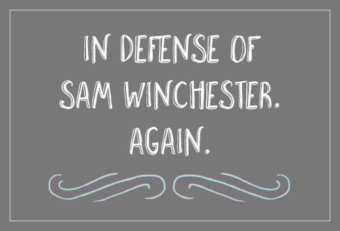 In defense of Sam Winchester. Again.
