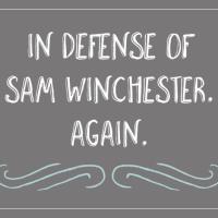 In defense of Sam Winchester. Again.