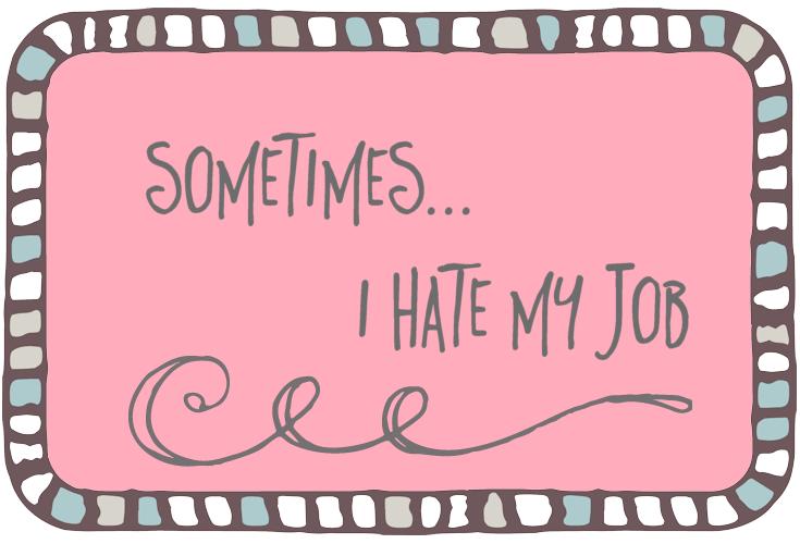 SOMETIMES I HATE MY JOB