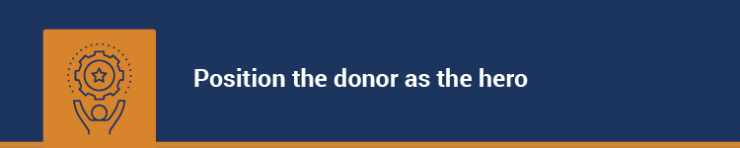 Position the donor as the hero in your fundraising appeals.