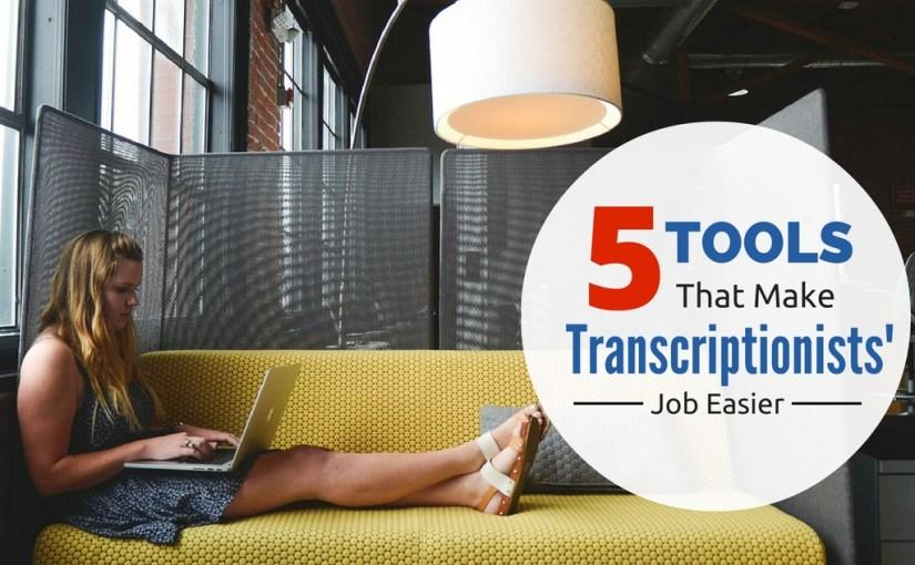 5 Tools That Make Transcriptionists' Job Easier