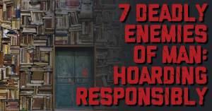 7-Enemies-1-300x157 7 Deadly Enemies of Man: Hoarding Responsibly