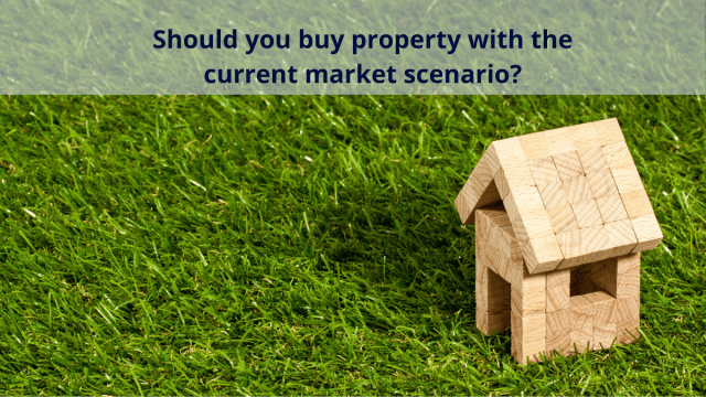 Should you buy property with the current market scenario?