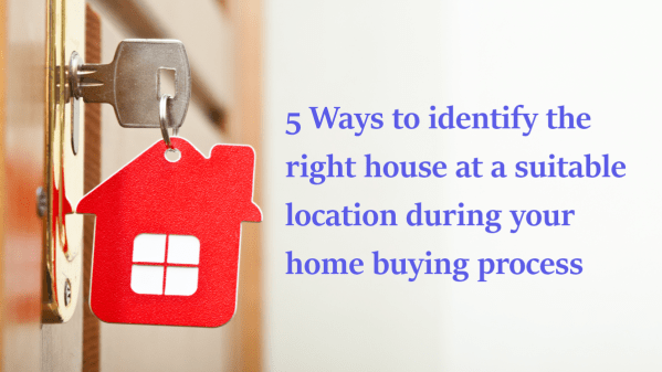 5 Ways to identify the right house at a suitable location during your home buying process