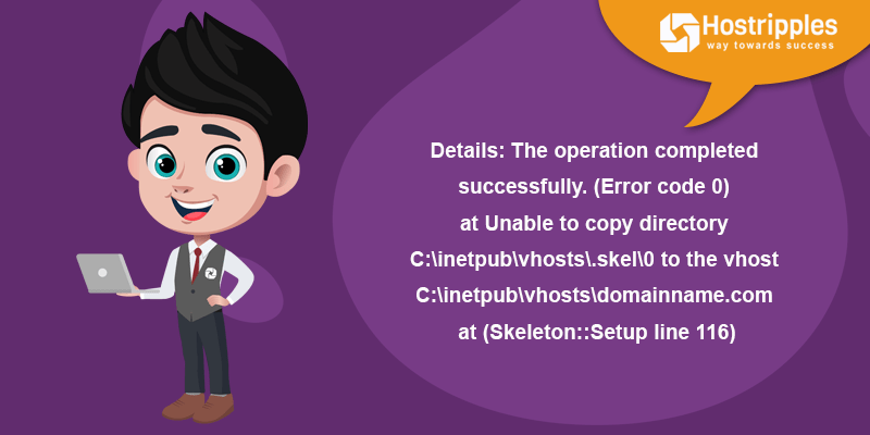Details: The operation completed successfully. (Error code 0) at Unable to copy directory C:\inetpub\vhosts\.skel\0 to the vhost C:\inetpub\vhosts\domainname.com at (Skeleton::Setup line 116), Hostripples Web Hosting