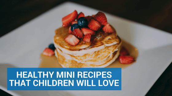 Healthy Mini Recipes That Children Will Love