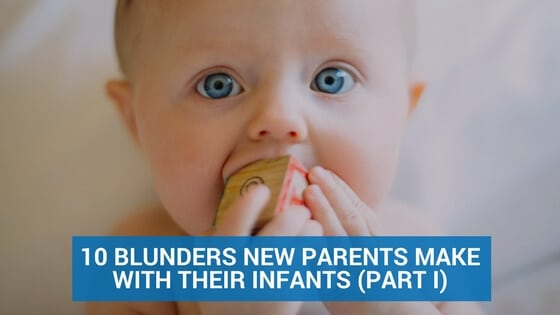 10 Blunders New Parents Make with Their Infants (Part I)