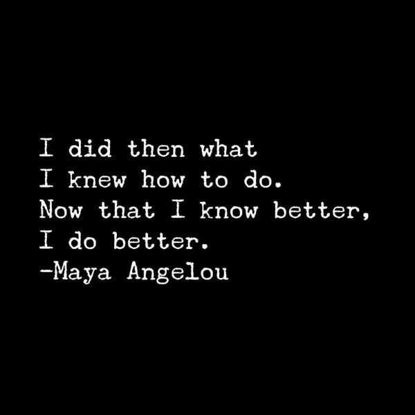 I did then what I knew how to do. Now that I know better, I do better. - Maya Angelou