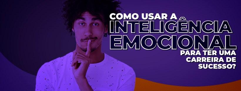 Como usar a inteligência emocional para uma carreira de sucesso?