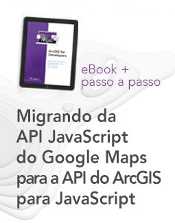 EBOOK + PASSO A PASSO - Migrando da API JavaScript do Google Maps para a API do ArcGIS para JavaScript (ArcGIS for Developers)