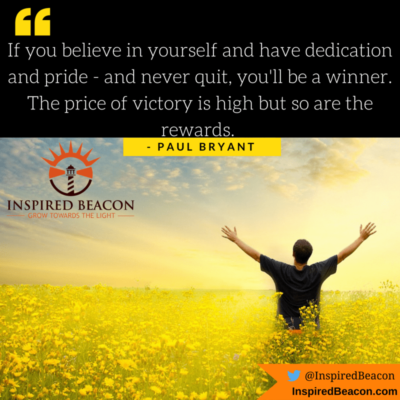 """""""If you believe in yourself and have dedication and pride - and never quit, you'll be a winner. The price of victory is high but so are the rewards."""" - Paul Bryant"""
