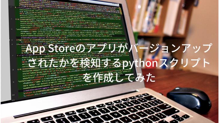 App Storeのアプリがバージョンアップされたかを検知するpythonスクリプトを作成してみた