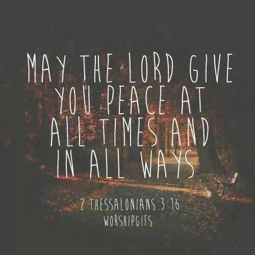 May the Lord give you peace at all times and in all ways. 2 Thessalonians 3:16.