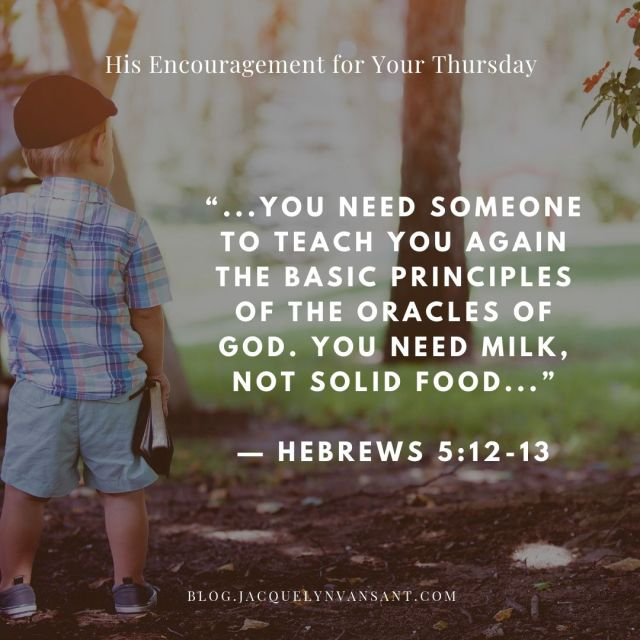 His Encouragement for Your Thursday is about growing in Christ; taken from Hebrews 5:12-13.