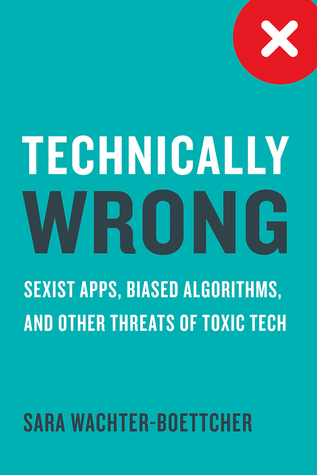 Book review: Technically wrong: Sexist apps, biased algorithms and other threats of toxic tech by Sara Wachter-Boettcher