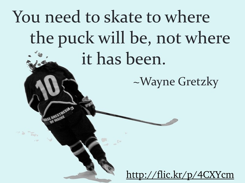 You need to skate to where  the puck will be, not where it has been. ~Wayne Gretzky