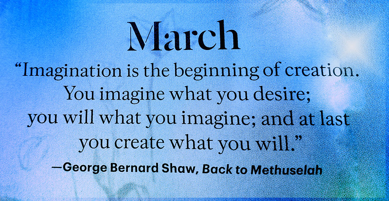 """March. """"  Imagination is the beginning of creation. You imagine what you desire, you will what you imagine and at last you create what you will.""""  George Bernard Shaw, Back to Methuselah"""