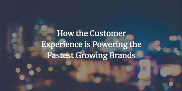 How the Customer Experience is Powering the Fastest ...