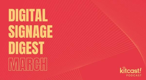 Kitcast Podcast - Episode 4 - Digital Signage Digest March - Kitcast Blog