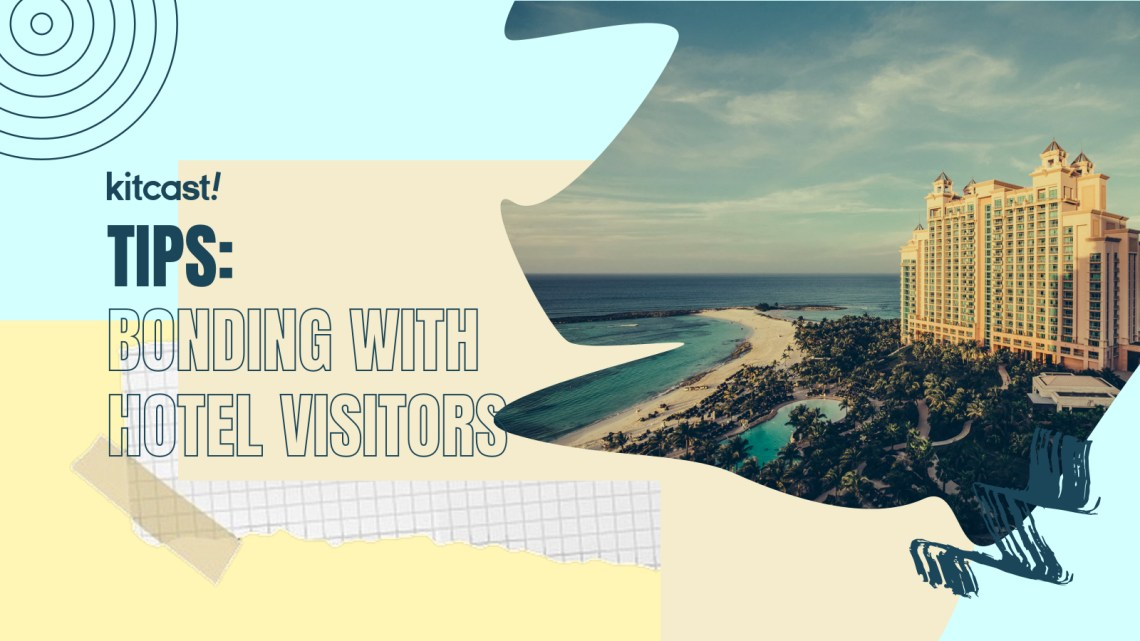 Tips Of The Week: Bonding With Your Hotel Visitors - Kitcast Blog